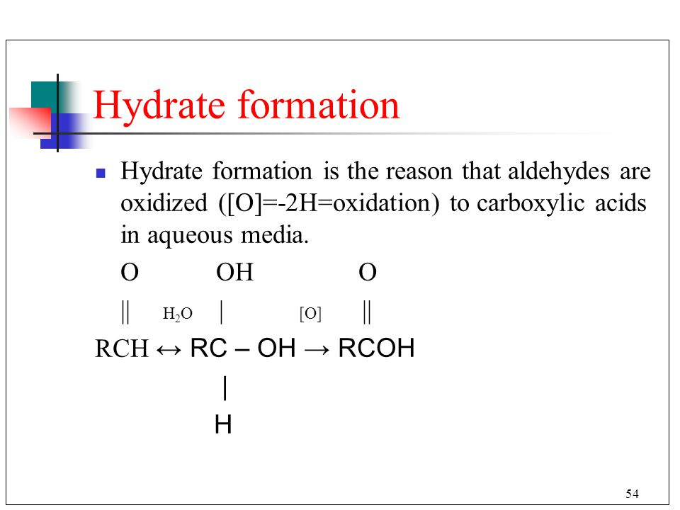 Hydrate formation Hydrate formation is the reason that aldehydes are oxidized ([O]=-2H=oxidation) to carboxylic acids in aqueous media.